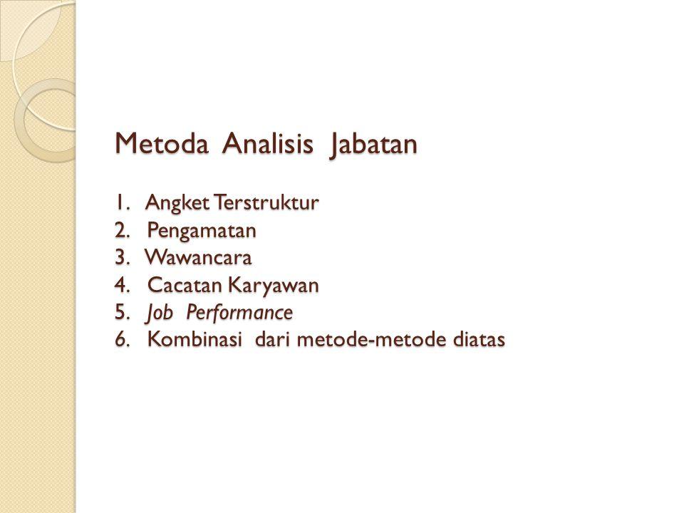 Metoda Analisis Jabatan 1. Angket Terstruktur 2. Pengamatan 3. Wawancara 4. Cacatan Karyawan 5. Job Performance 6. Kombinasi dari metode-metode diatas