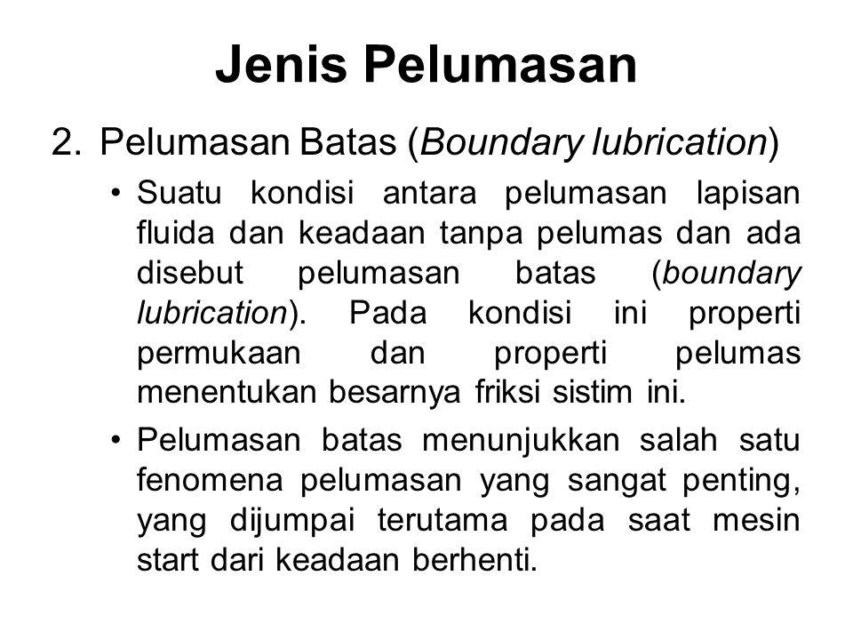 2.Pelumasan Batas (Boundary lubrication) Suatu kondisi antara pelumasan lapisan fluida dan keadaan tanpa pelumas dan ada disebut pelumasan batas (boun
