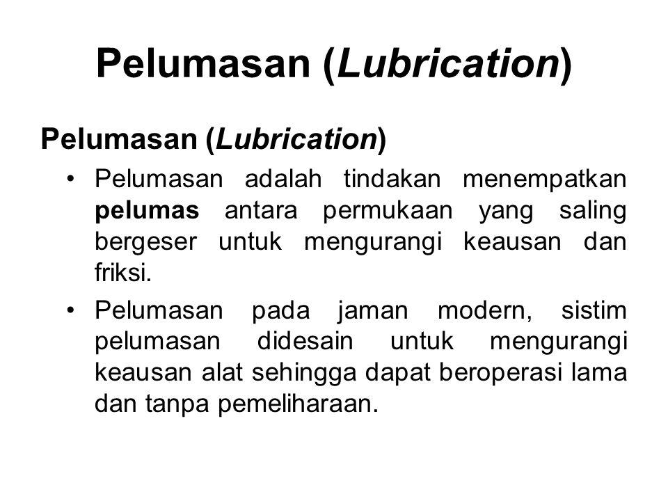 Pelumasan (Lubrication) Pelumasan adalah tindakan menempatkan pelumas antara permukaan yang saling bergeser untuk mengurangi keausan dan friksi. Pelum