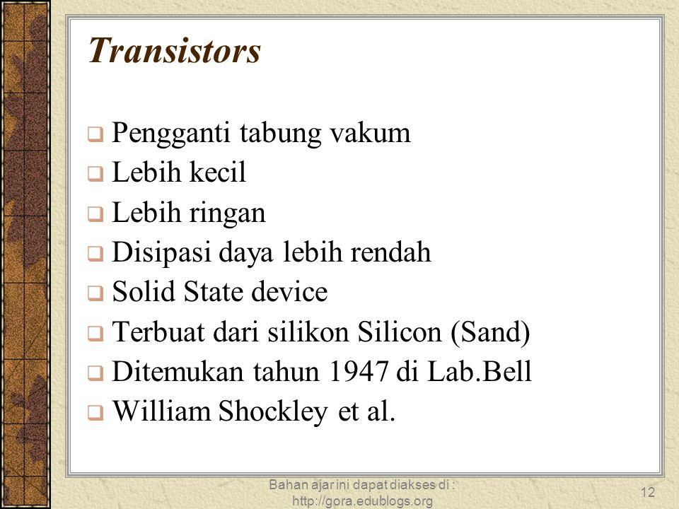 Bahan ajar ini dapat diakses di : http://gora.edublogs.org 12 Transistors  Pengganti tabung vakum  Lebih kecil  Lebih ringan  Disipasi daya lebih