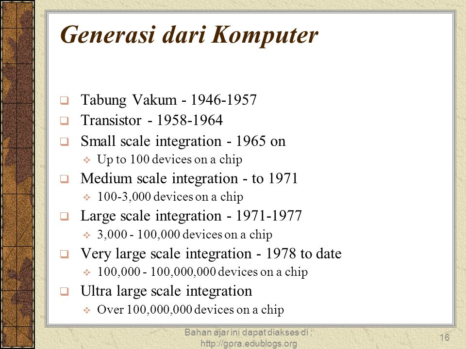 Bahan ajar ini dapat diakses di : http://gora.edublogs.org 16 Generasi dari Komputer  Tabung Vakum - 1946-1957  Transistor - 1958-1964  Small scale integration - 1965 on  Up to 100 devices on a chip  Medium scale integration - to 1971  100-3,000 devices on a chip  Large scale integration - 1971-1977  3,000 - 100,000 devices on a chip  Very large scale integration - 1978 to date  100,000 - 100,000,000 devices on a chip  Ultra large scale integration  Over 100,000,000 devices on a chip  Tabung Vakum - 1946-1957  Transistor - 1958-1964  Small scale integration - 1965 on  Up to 100 devices on a chip  Medium scale integration - to 1971  100-3,000 devices on a chip  Large scale integration - 1971-1977  3,000 - 100,000 devices on a chip  Very large scale integration - 1978 to date  100,000 - 100,000,000 devices on a chip  Ultra large scale integration  Over 100,000,000 devices on a chip
