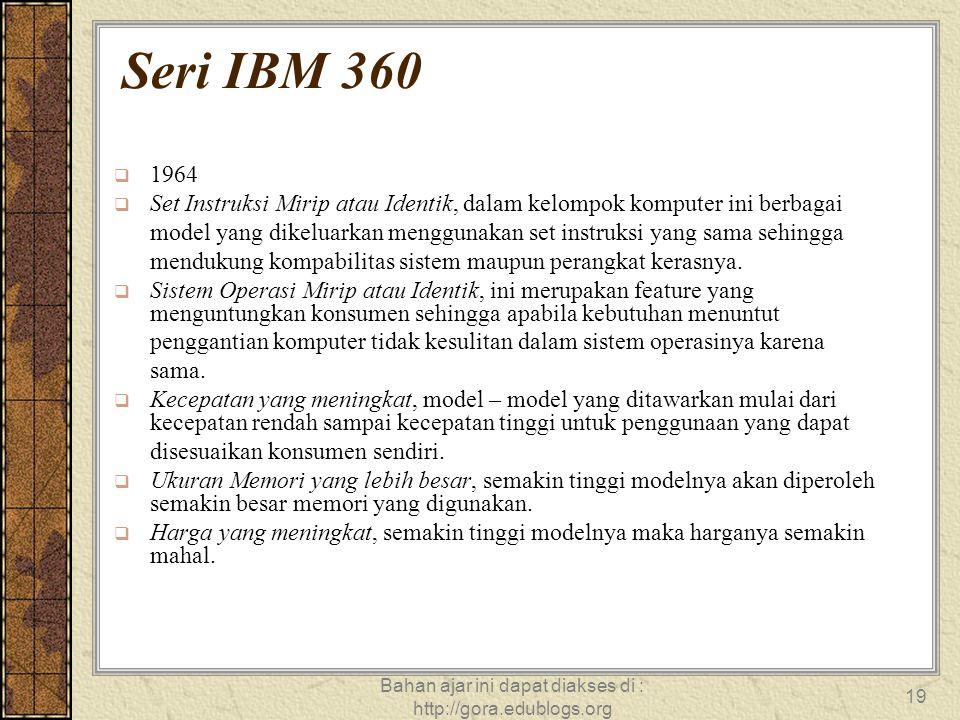 Bahan ajar ini dapat diakses di : http://gora.edublogs.org 19 Seri IBM 360  1964  Set Instruksi Mirip atau Identik, dalam kelompok komputer ini berb