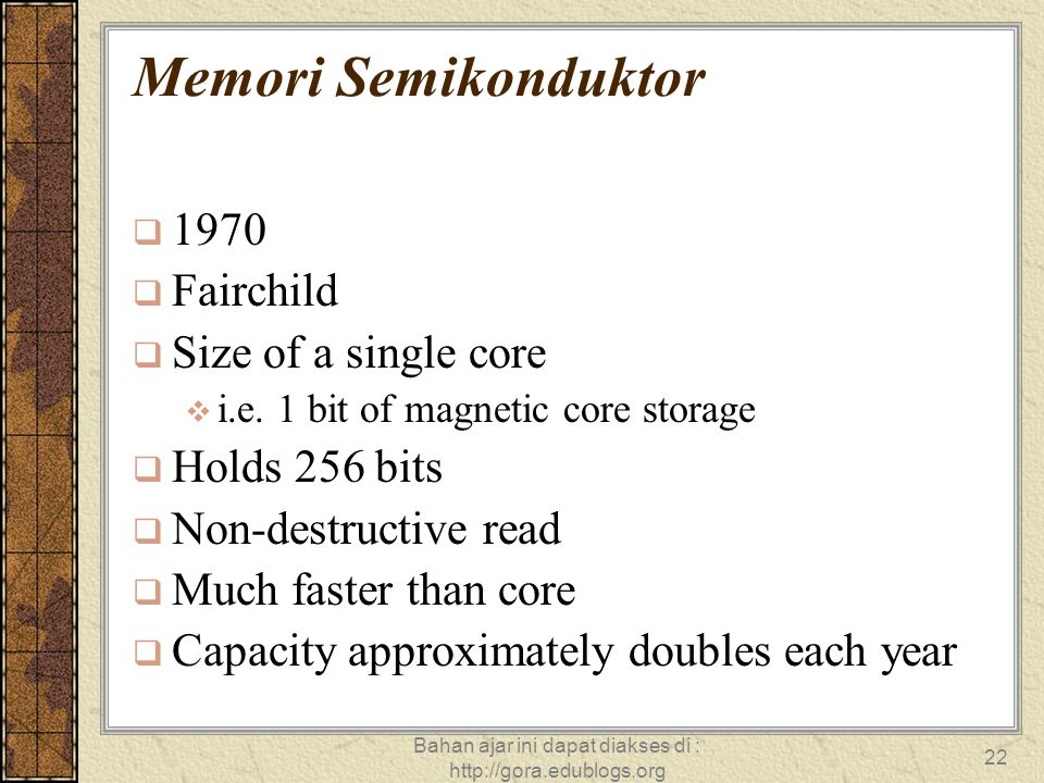 Bahan ajar ini dapat diakses di : http://gora.edublogs.org 22 Memori Semikonduktor  1970  Fairchild  Size of a single core  i.e. 1 bit of magnetic