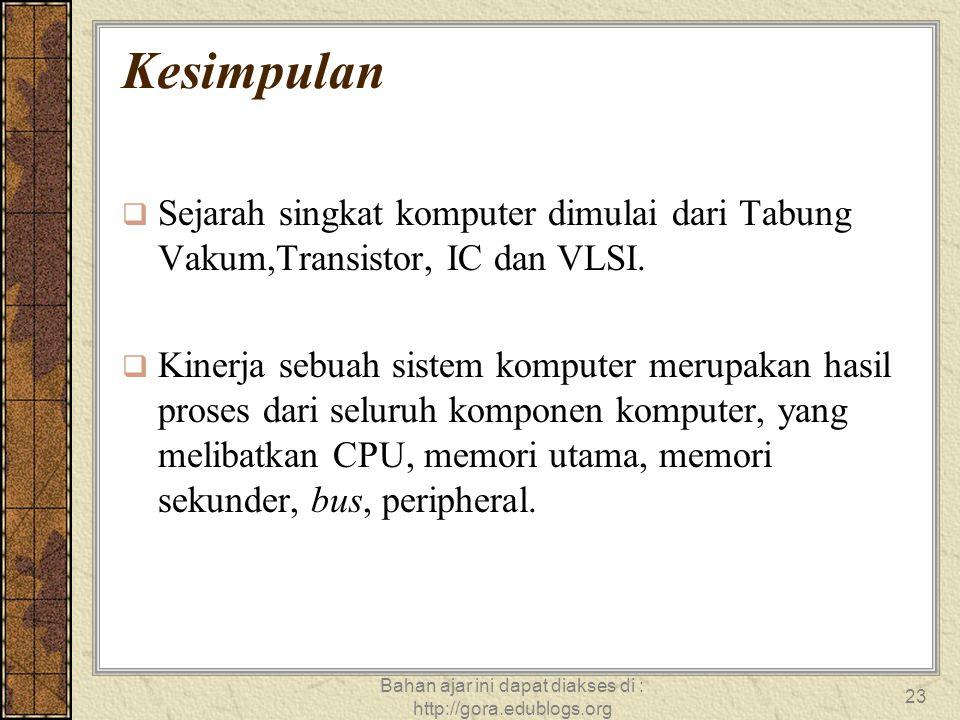 Bahan ajar ini dapat diakses di : http://gora.edublogs.org 23 Kesimpulan  Sejarah singkat komputer dimulai dari Tabung Vakum,Transistor, IC dan VLSI.