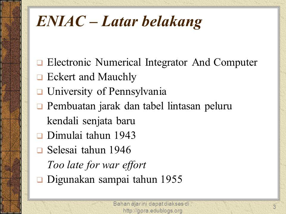 Bahan ajar ini dapat diakses di : http://gora.edublogs.org 3 ENIAC – Latar belakang  Electronic Numerical Integrator And Computer  Eckert and Mauchl