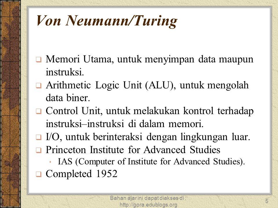Bahan ajar ini dapat diakses di : http://gora.edublogs.org 5 Von Neumann/Turing  Memori Utama, untuk menyimpan data maupun instruksi.  Arithmetic Lo