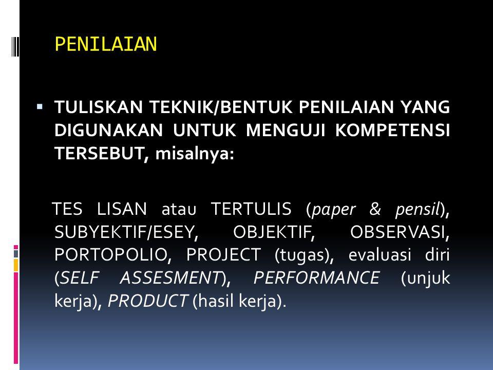 PENILAIAN  TULISKAN TEKNIK/BENTUK PENILAIAN YANG DIGUNAKAN UNTUK MENGUJI KOMPETENSI TERSEBUT, misalnya: TES LISAN atau TERTULIS (paper & pensil), SUBYEKTIF/ESEY, OBJEKTIF, OBSERVASI, PORTOPOLIO, PROJECT (tugas), evaluasi diri (SELF ASSESMENT), PERFORMANCE (unjuk kerja), PRODUCT (hasil kerja).