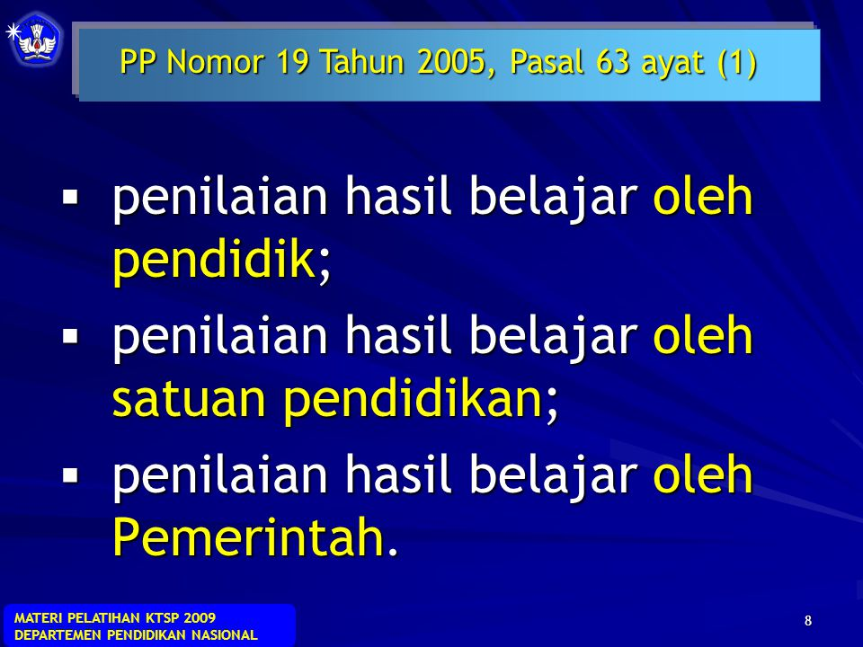 MATERI PELATIHAN KTSP 2009 DEPARTEMEN PENDIDIKAN NASIONAL 8  penilaian hasil belajar oleh pendidik;  penilaian hasil belajar oleh satuan pendidikan;  penilaian hasil belajar oleh Pemerintah.