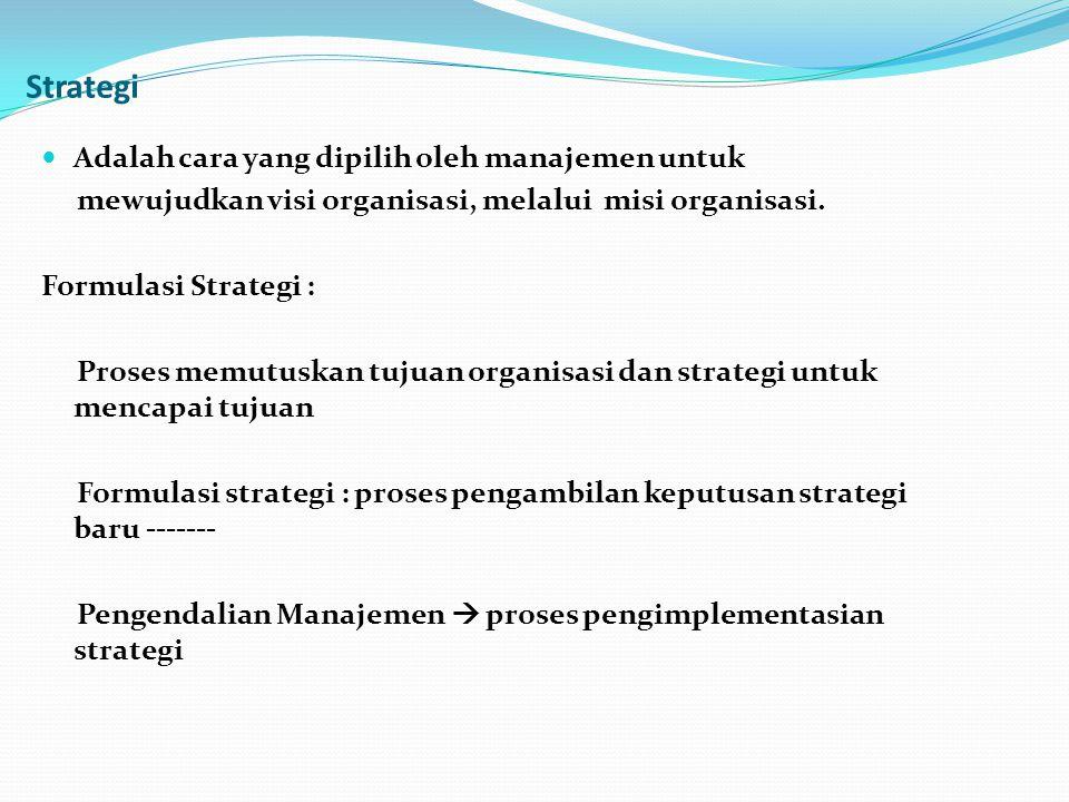 Strategi Adalah cara yang dipilih oleh manajemen untuk mewujudkan visi organisasi, melalui misi organisasi. Formulasi Strategi : Proses memutuskan tuj