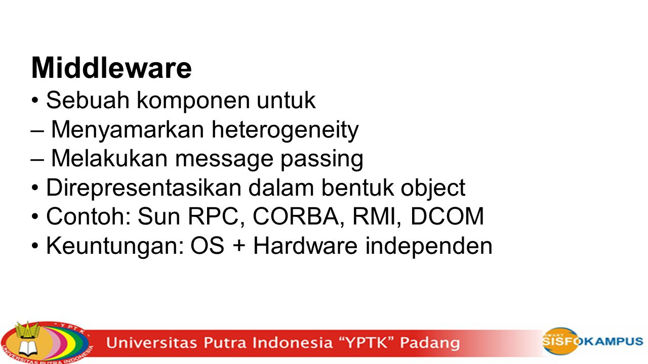Middleware Sebuah komponen untuk – Menyamarkan heterogeneity – Melakukan message passing Direpresentasikan dalam bentuk object Contoh: Sun RPC, CORBA,