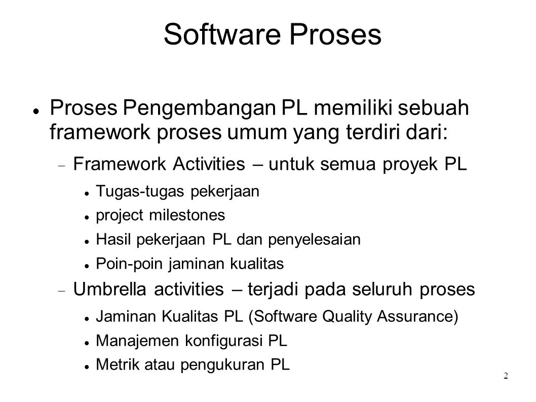 2 Software Proses Proses Pengembangan PL memiliki sebuah framework proses umum yang terdiri dari:  Framework Activities – untuk semua proyek PL Tugas