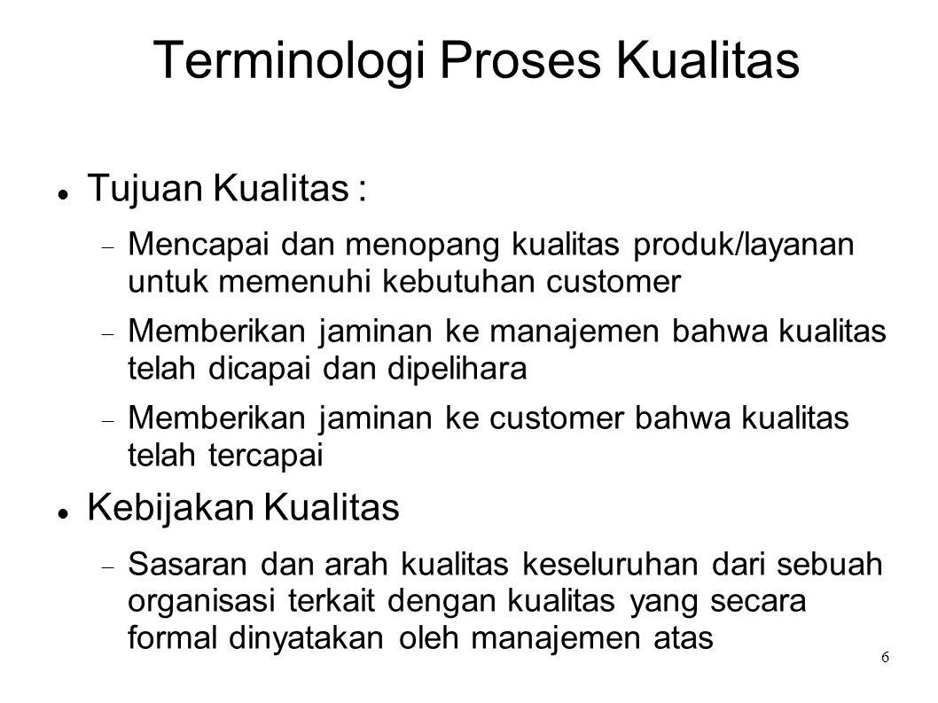 6 Terminologi Proses Kualitas Tujuan Kualitas :  Mencapai dan menopang kualitas produk/layanan untuk memenuhi kebutuhan customer  Memberikan jaminan