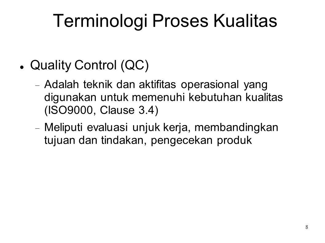 9 Terminologi Proses Kualitas Quality Assurance (QA)  Semua tindakan sistematis dan terencana untuk menjamin bahwa sebuah produk/layanan akan memenuhi kebutuhan /memuaskan(ISO9000, Clause 3.5)  Sekumpulan aktifitas yang dirancang untuk mengevaluasi proses dimana produk dikembangkan atau dirakit (IEEE Standards )  Quality assurance meliputi pengecekan proses