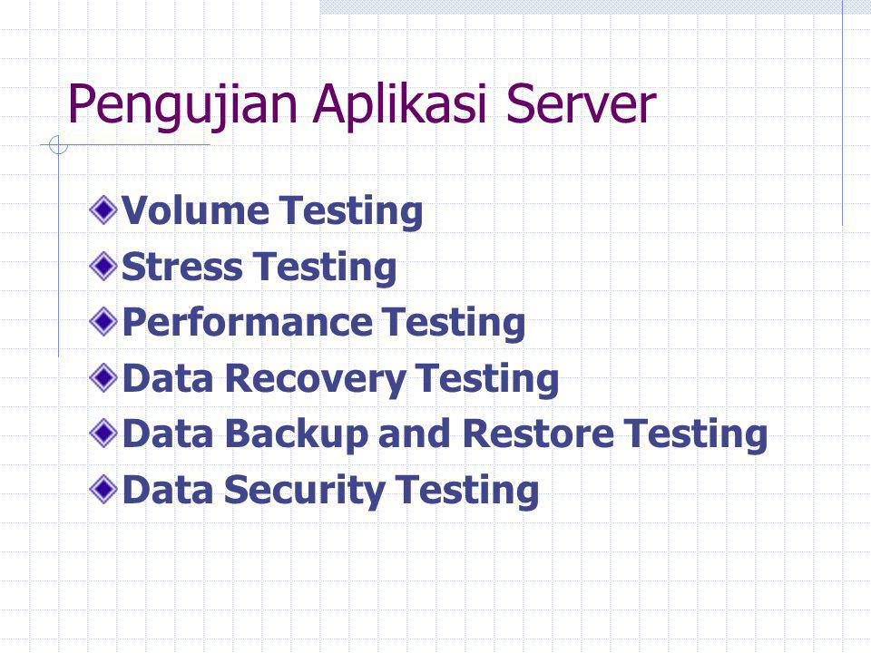 Pengujian Aplikasi Server Volume Testing Stress Testing Performance Testing Data Recovery Testing Data Backup and Restore Testing Data Security Testin