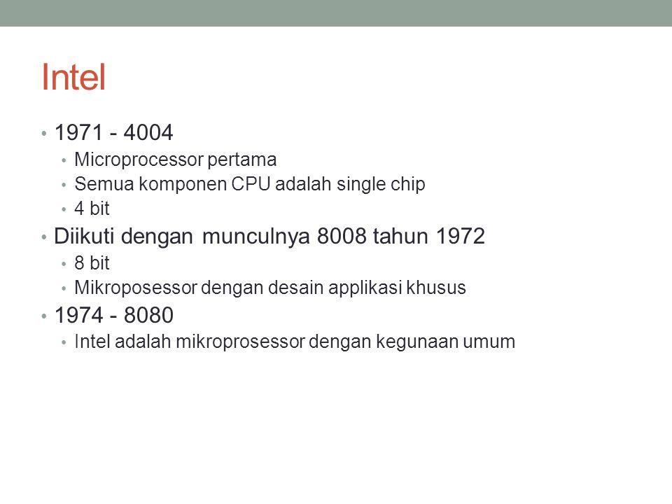 Intel 1971 - 4004 Microprocessor pertama Semua komponen CPU adalah single chip 4 bit Diikuti dengan munculnya 8008 tahun 1972 8 bit Mikroposessor dengan desain applikasi khusus 1974 - 8080 Intel adalah mikroprosessor dengan kegunaan umum