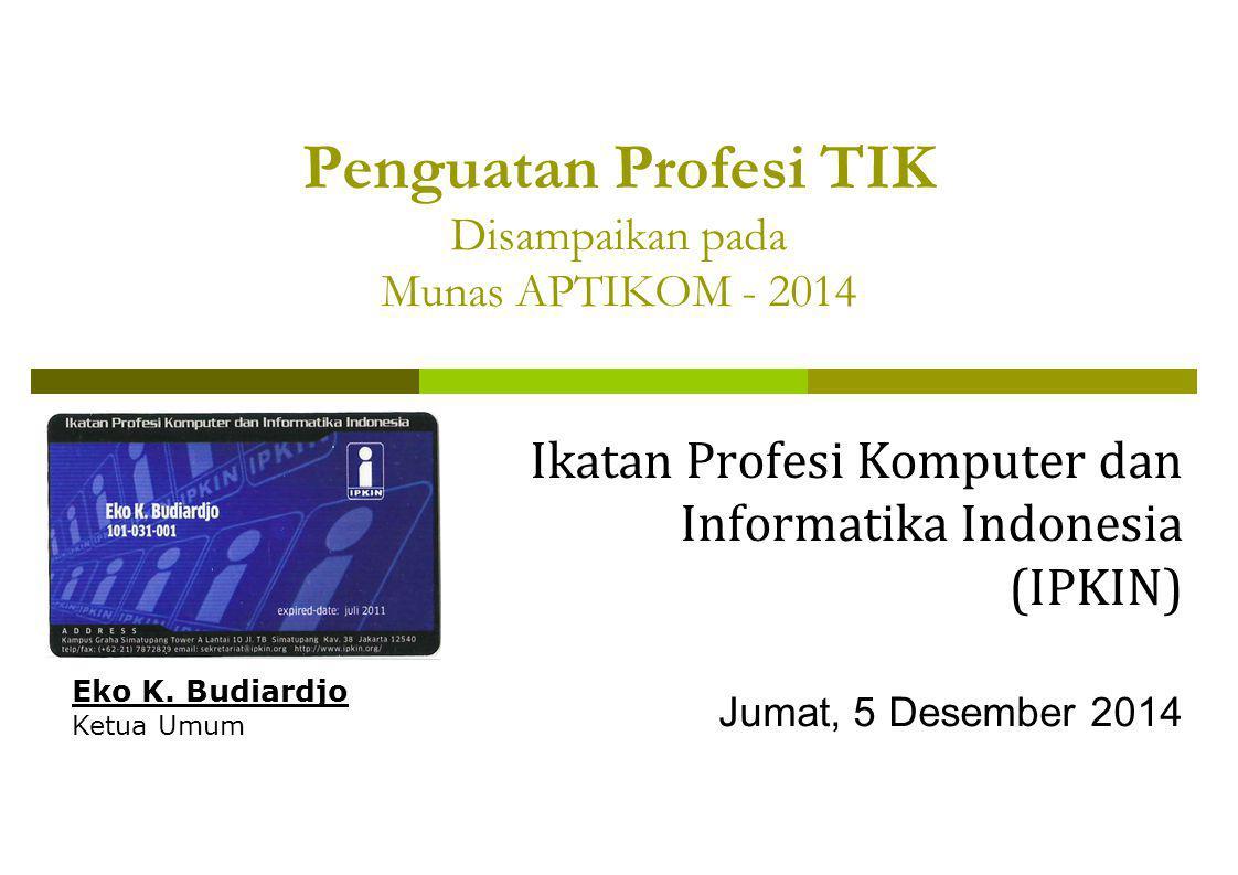 Penguatan Profesi TIK Disampaikan pada Munas APTIKOM - 2014 Ikatan Profesi Komputer dan Informatika Indonesia (IPKIN) Jumat, 5 Desember 2014 Eko K. Bu