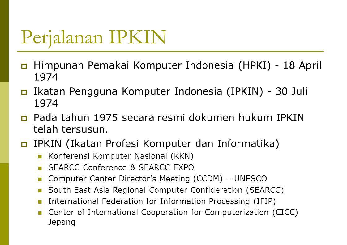 Perjalanan IPKIN  Himpunan Pemakai Komputer Indonesia (HPKI) - 18 April 1974  Ikatan Pengguna Komputer Indonesia (IPKIN) - 30 Juli 1974  Pada tahun 1975 secara resmi dokumen hukum IPKIN telah tersusun.