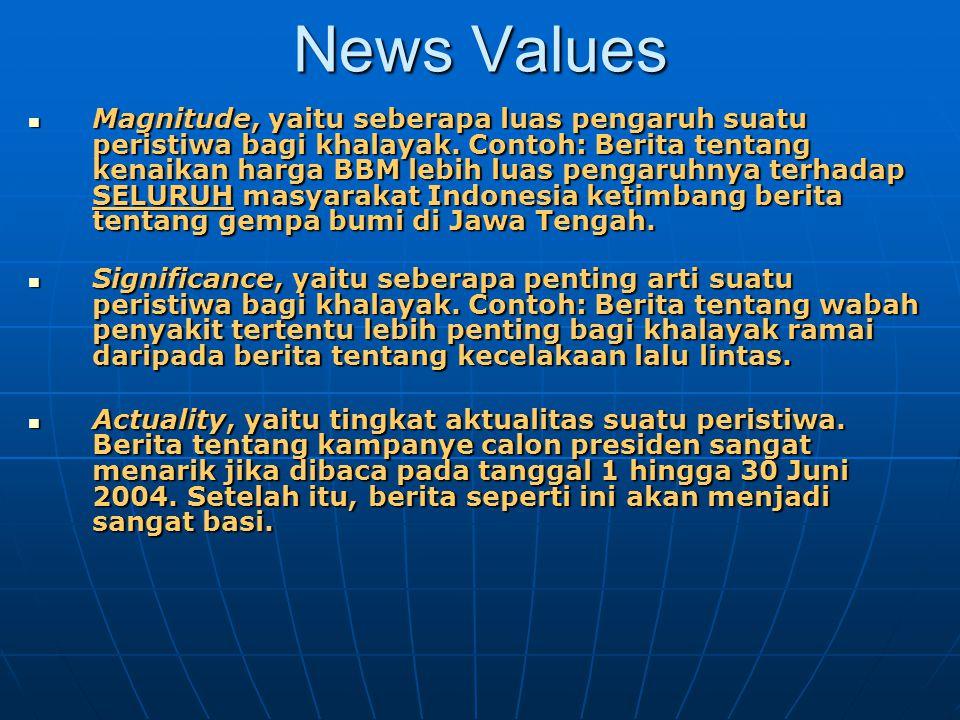 News Values Magnitude, yaitu seberapa luas pengaruh suatu peristiwa bagi khalayak. Contoh: Berita tentang kenaikan harga BBM lebih luas pengaruhnya te