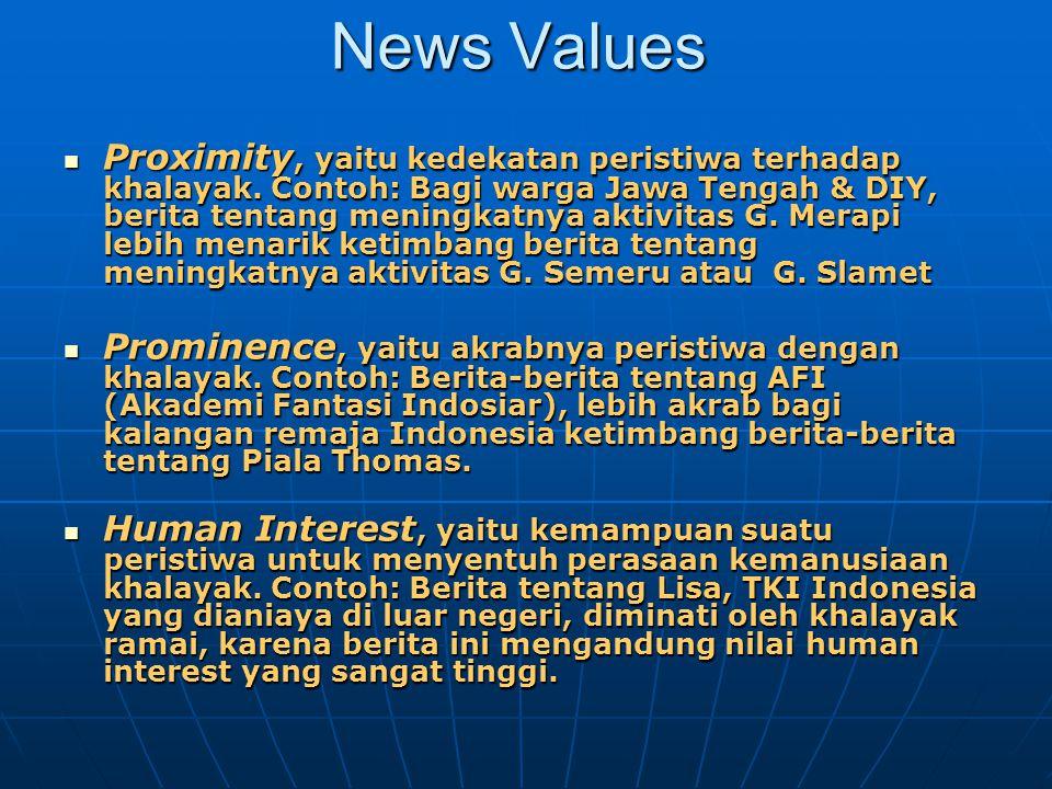 News Values Proximity, yaitu kedekatan peristiwa terhadap khalayak. Contoh: Bagi warga Jawa Tengah & DIY, berita tentang meningkatnya aktivitas G. Mer