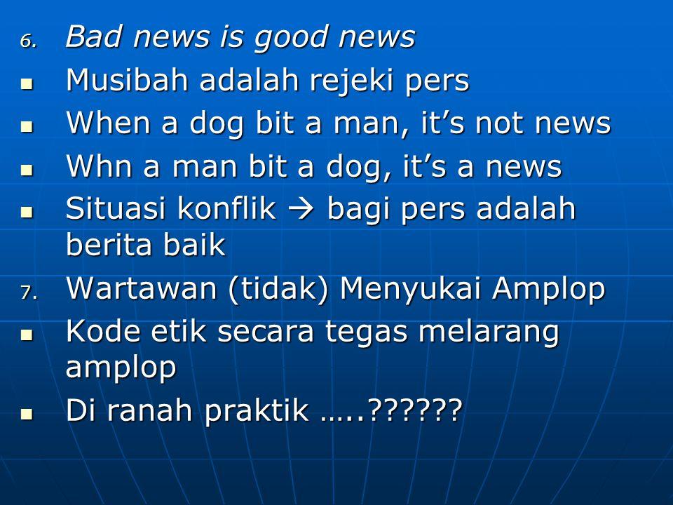 6. Bad news is good news Musibah adalah rejeki pers Musibah adalah rejeki pers When a dog bit a man, it's not news When a dog bit a man, it's not news