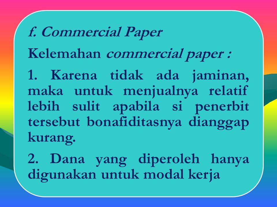 Lanjutan f. Commercial Paper => merupakan kertas berharga yg dapat diperdagangkan di pasar uang dengan jangka waktu yang tidak lebih dari 1 tahun. Yan