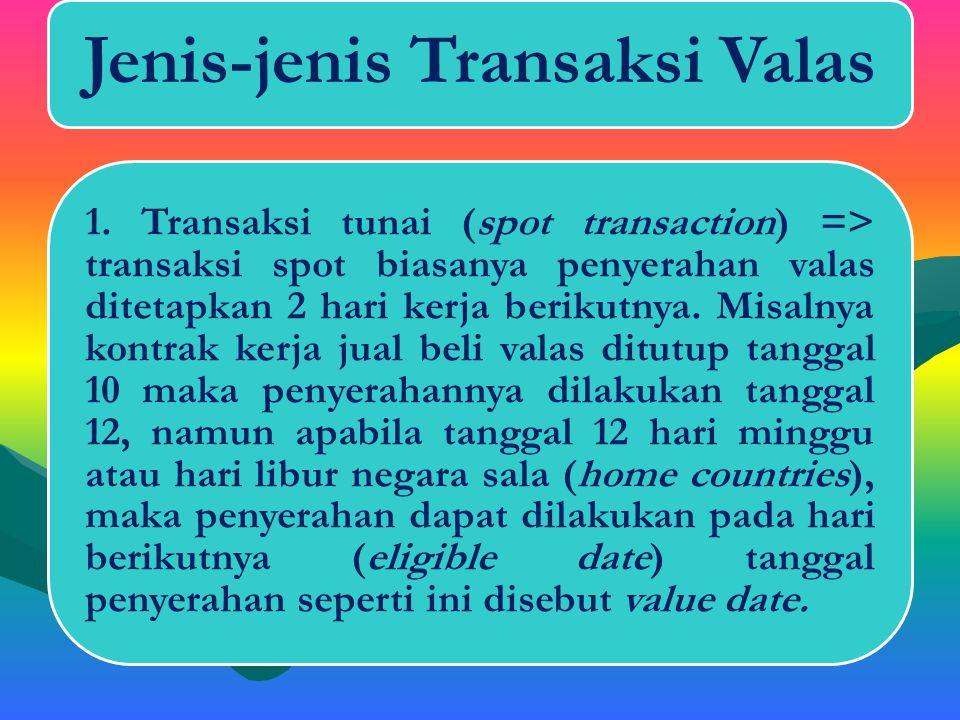 Jenis-jenis Transaksi Valas 1. Transaksi tunai (spot transaction) 2. Transaksi tunggak (forward transaction) 3. Transaksi barter (swap transaction).