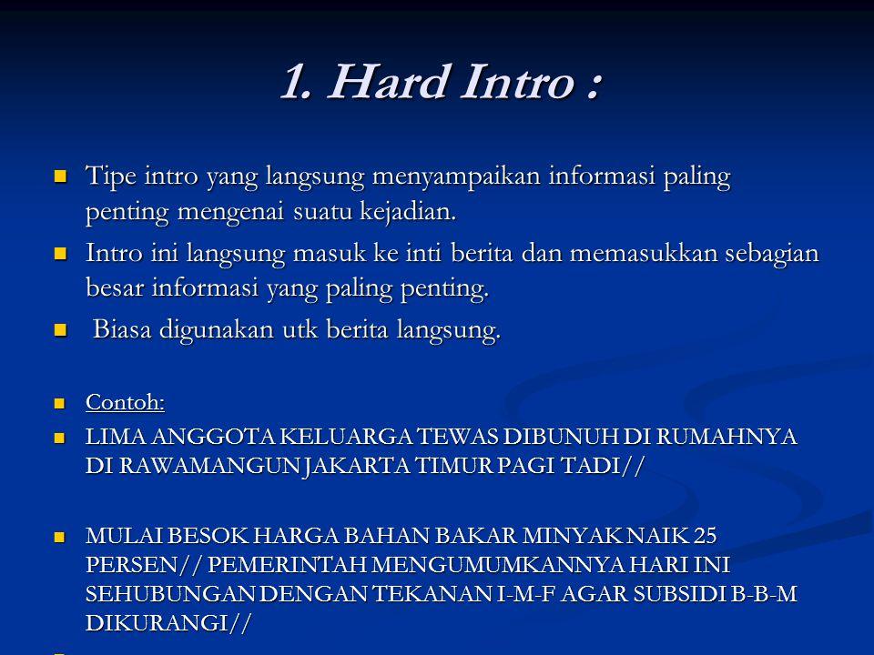 1. Hard Intro : Tipe intro yang langsung menyampaikan informasi paling penting mengenai suatu kejadian. Tipe intro yang langsung menyampaikan informas