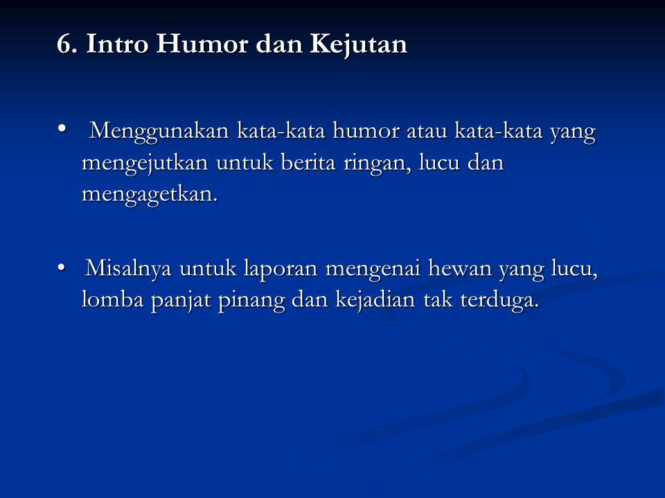 6. Intro Humor dan Kejutan Menggunakan kata-kata humor atau kata-kata yang mengejutkan untuk berita ringan, lucu dan mengagetkan. Menggunakan kata-kat