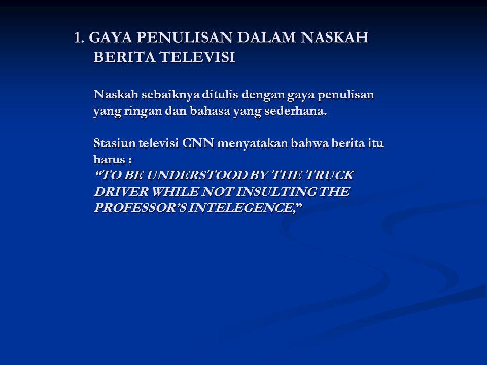 1. GAYA PENULISAN DALAM NASKAH BERITA TELEVISI Naskah sebaiknya ditulis dengan gaya penulisan yang ringan dan bahasa yang sederhana. Stasiun televisi