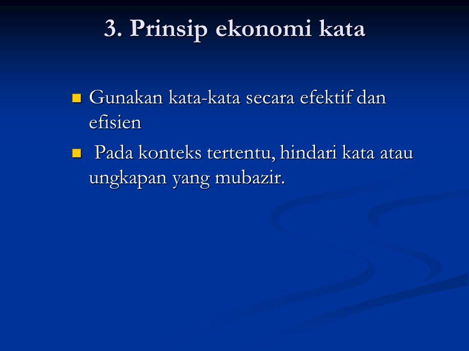 3. Prinsip ekonomi kata Gunakan kata-kata secara efektif dan efisien Gunakan kata-kata secara efektif dan efisien Pada konteks tertentu, hindari kata