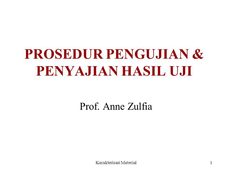 Karakterisasi Material1 PROSEDUR PENGUJIAN & PENYAJIAN HASIL UJI Prof. Anne Zulfia