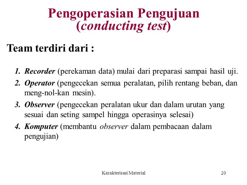 Karakterisasi Material20 Pengoperasian Pengujuan (conducting test) 1.Recorder (perekaman data) mulai dari preparasi sampai hasil uji. 2.Operator (peng