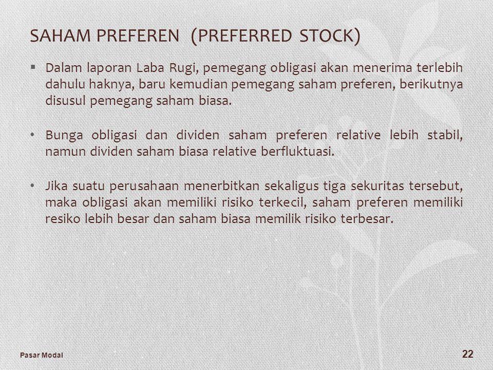 Pasar Modal 22 SAHAM PREFEREN (PREFERRED STOCK)  Dalam laporan Laba Rugi, pemegang obligasi akan menerima terlebih dahulu haknya, baru kemudian pemeg