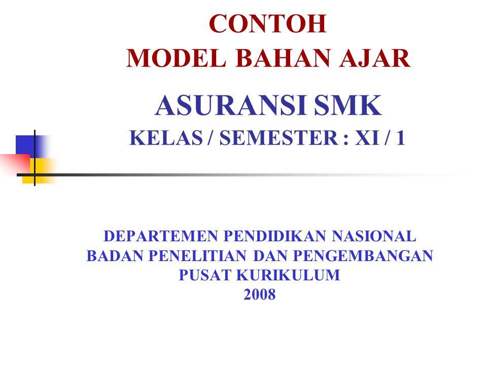 CONTOH MODEL BAHAN AJAR ASURANSI SMK KELAS / SEMESTER : XI / 1 DEPARTEMEN PENDIDIKAN NASIONAL BADAN PENELITIAN DAN PENGEMBANGAN PUSAT KURIKULUM 2008