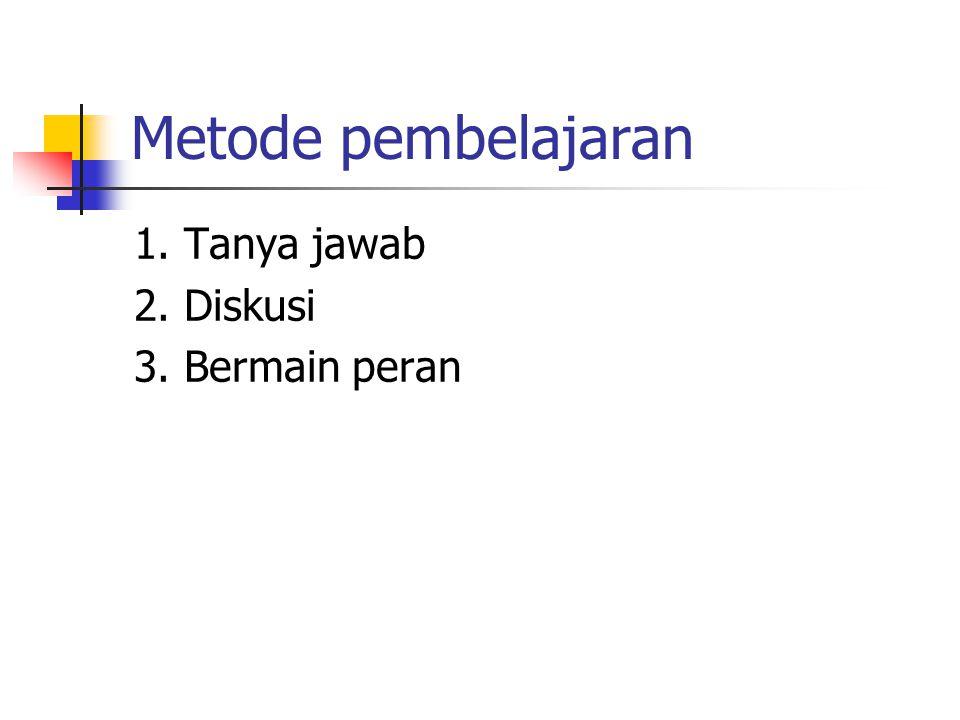 Metode pembelajaran 1. Tanya jawab 2. Diskusi 3. Bermain peran