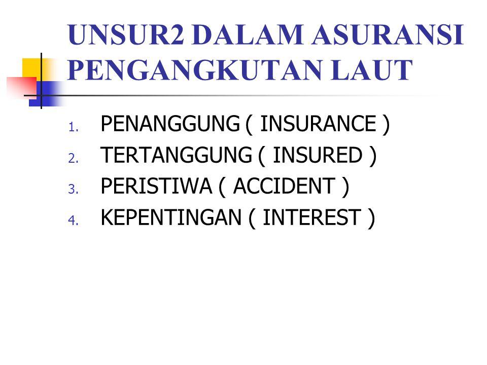 UNSUR2 DALAM ASURANSI PENGANGKUTAN LAUT 1. PENANGGUNG ( INSURANCE ) 2. TERTANGGUNG ( INSURED ) 3. PERISTIWA ( ACCIDENT ) 4. KEPENTINGAN ( INTEREST )