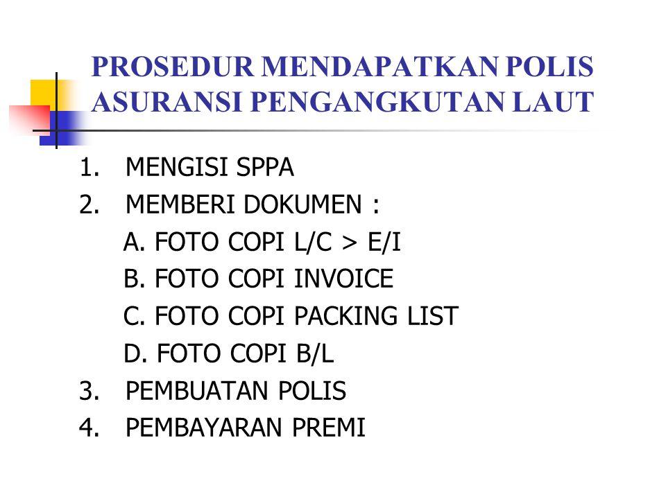 PROSEDUR MENDAPATKAN POLIS ASURANSI PENGANGKUTAN LAUT 1. MENGISI SPPA 2. MEMBERI DOKUMEN : A. FOTO COPI L/C > E/I B. FOTO COPI INVOICE C. FOTO COPI PA