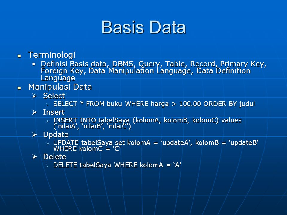 Basis Data Terminologi Terminologi Definisi Basis data, DBMS, Query, Table, Record, Primary Key, Foreign Key, Data Manipulation Language, Data Definition LanguageDefinisi Basis data, DBMS, Query, Table, Record, Primary Key, Foreign Key, Data Manipulation Language, Data Definition Language Manipulasi Data Manipulasi Data  Select  SELECT * FROM buku WHERE harga > 100.00 ORDER BY judul  Insert  INSERT INTO tabelSaya (kolomA, kolomB, kolomC) values ('nilaiA', 'nilaiB', 'nilaiC')  Update  UPDATE tabelSaya set kolomA = 'updateA', kolomB = 'updateB' WHERE kolomC = 'C'  Delete  DELETE tabelSaya WHERE kolomA = 'A'