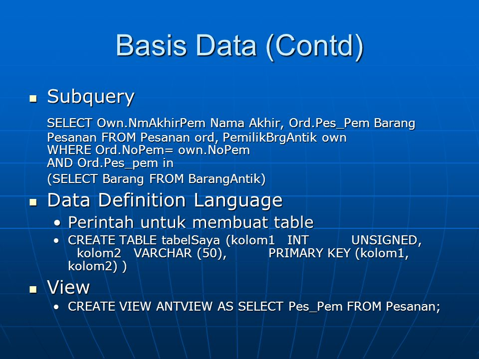 Basis Data (Contd) Subquery Subquery SELECT Own.NmAkhirPem Nama Akhir, Ord.Pes_Pem Barang Pesanan FROM Pesanan ord, PemilikBrgAntik own WHERE Ord.NoPem= own.NoPem AND Ord.Pes_pem in (SELECT Barang FROM BarangAntik) Data Definition Language Data Definition Language Perintah untuk membuat tablePerintah untuk membuat table CREATE TABLE tabelSaya (kolom1 INT UNSIGNED, kolom2 VARCHAR (50),PRIMARY KEY (kolom1, kolom2) )CREATE TABLE tabelSaya (kolom1 INT UNSIGNED, kolom2 VARCHAR (50),PRIMARY KEY (kolom1, kolom2) ) View View CREATE VIEW ANTVIEW AS SELECT Pes_Pem FROM Pesanan;CREATE VIEW ANTVIEW AS SELECT Pes_Pem FROM Pesanan;