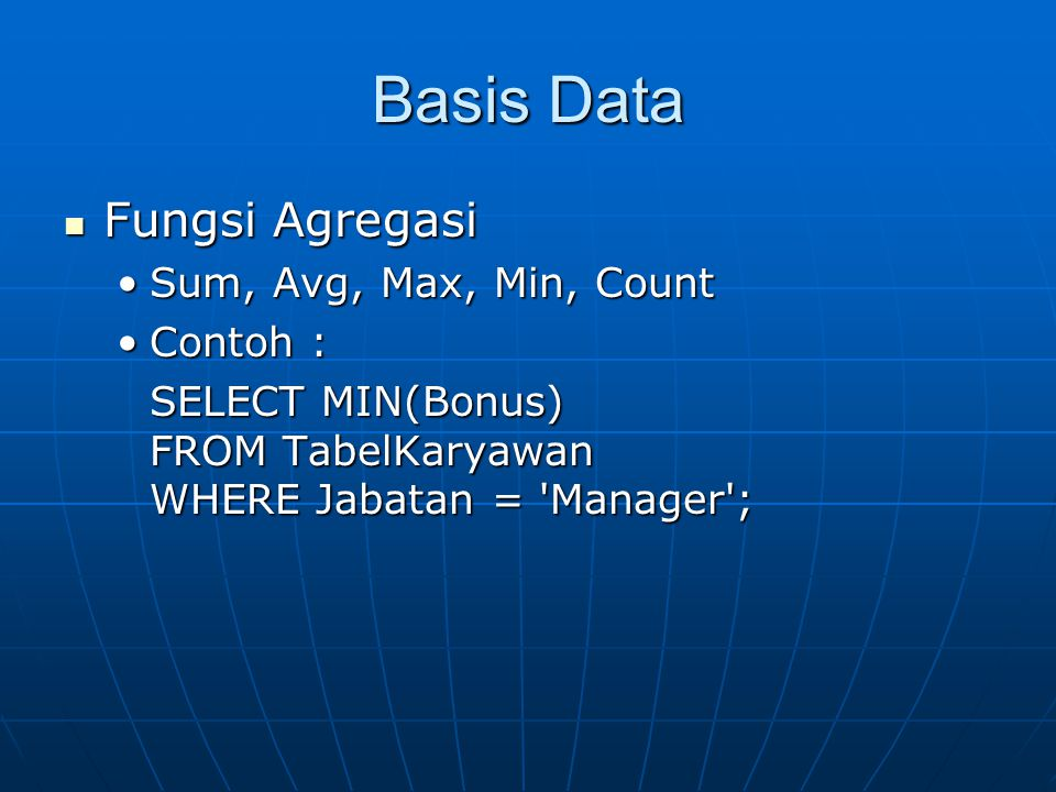 Basis Data Fungsi Agregasi Fungsi Agregasi Sum, Avg, Max, Min, CountSum, Avg, Max, Min, Count Contoh :Contoh : SELECT MIN(Bonus) FROM TabelKaryawan WH