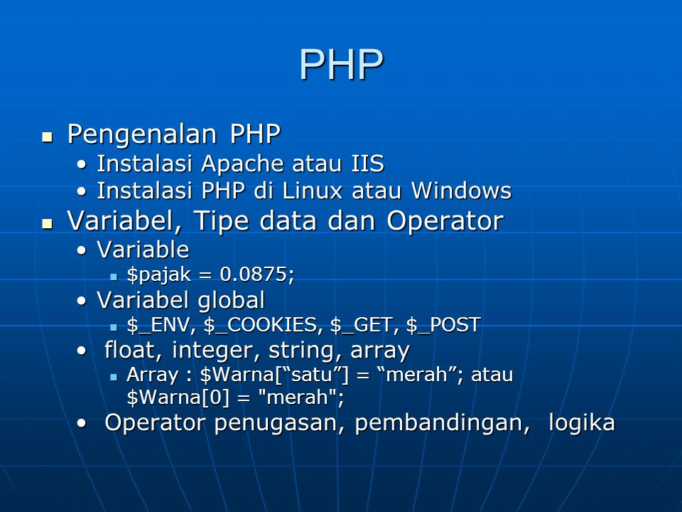 PHP Pengenalan PHP Pengenalan PHP Instalasi Apache atau IISInstalasi Apache atau IIS Instalasi PHP di Linux atau WindowsInstalasi PHP di Linux atau Windows Variabel, Tipe data dan Operator Variabel, Tipe data dan Operator VariableVariable $pajak = 0.0875; $pajak = 0.0875; Variabel globalVariabel global $_ENV, $_COOKIES, $_GET, $_POST $_ENV, $_COOKIES, $_GET, $_POST float, integer, string, array float, integer, string, array Array : $Warna[ satu ] = merah ; atau Array : $Warna[ satu ] = merah ; atau $Warna[0] = merah ; Operator penugasan, pembandingan, logika Operator penugasan, pembandingan, logika