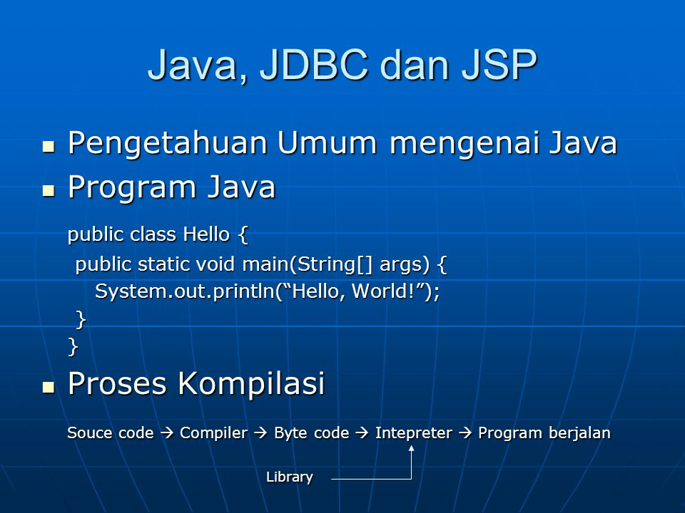 Java, JDBC dan JSP Pengetahuan Umum mengenai Java Pengetahuan Umum mengenai Java Program Java Program Java public class Hello { public static void main(String[] args) { public static void main(String[] args) { System.out.println( Hello, World! ); System.out.println( Hello, World! ); }} Proses Kompilasi Proses Kompilasi Souce code  Compiler  Byte code  Intepreter  Program berjalan Library Library