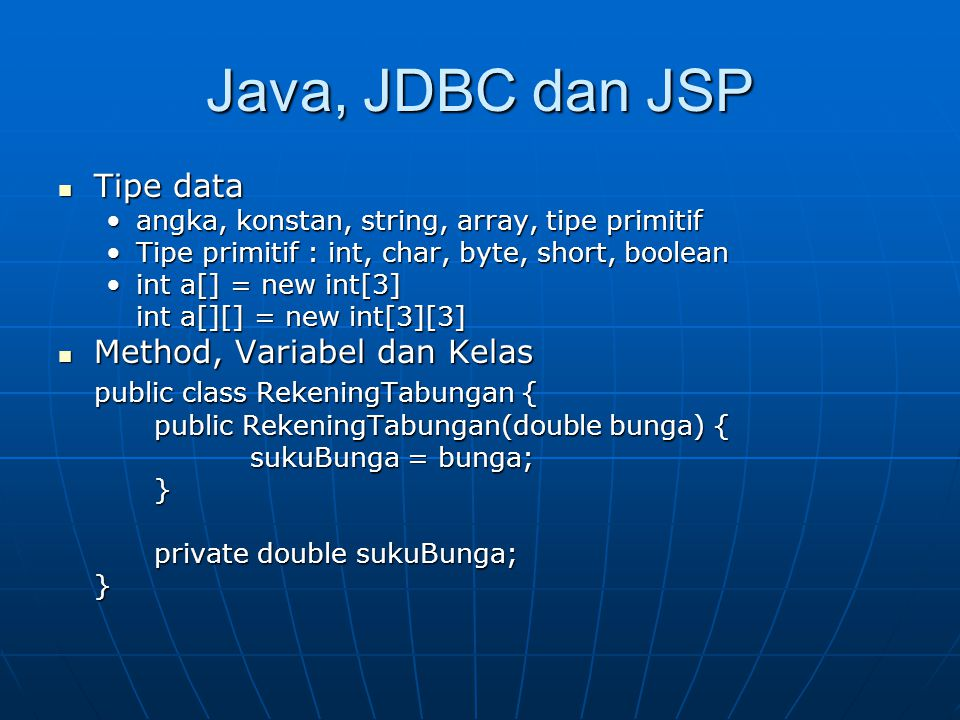 Java, JDBC dan JSP Tipe data Tipe data angka, konstan, string, array, tipe primitifangka, konstan, string, array, tipe primitif Tipe primitif : int, char, byte, short, booleanTipe primitif : int, char, byte, short, boolean int a[] = new int[3]int a[] = new int[3] int a[][] = new int[3][3] Method, Variabel dan Kelas Method, Variabel dan Kelas public class RekeningTabungan { public RekeningTabungan(double bunga) { sukuBunga = bunga; } private double sukuBunga; }