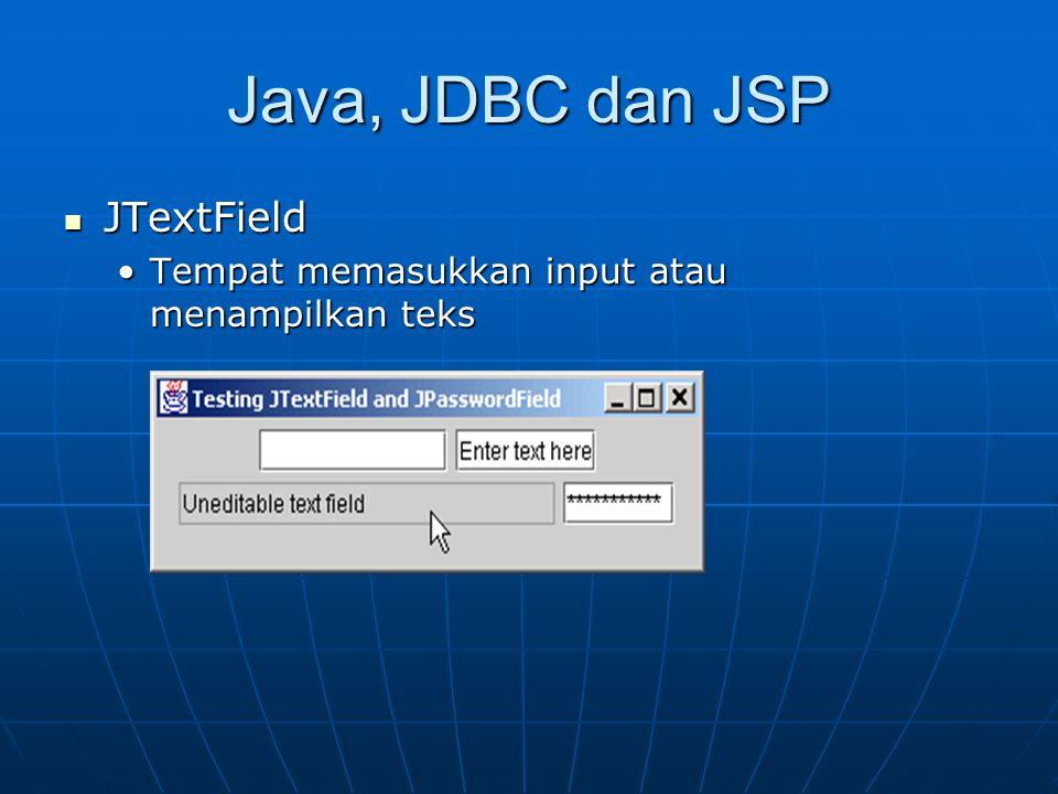 Java, JDBC dan JSP JTextField JTextField Tempat memasukkan input atau menampilkan teksTempat memasukkan input atau menampilkan teks