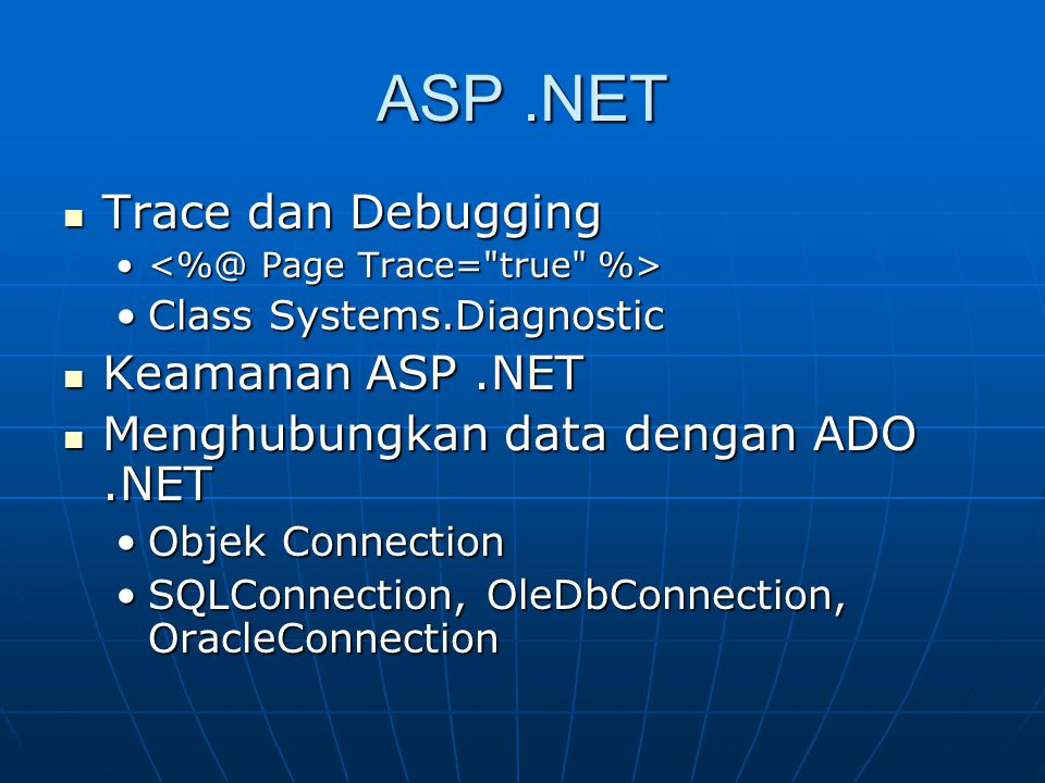 ASP.NET Trace dan Debugging Trace dan Debugging Class Systems.DiagnosticClass Systems.Diagnostic Keamanan ASP.NET Keamanan ASP.NET Menghubungkan data dengan ADO.NET Menghubungkan data dengan ADO.NET Objek ConnectionObjek Connection SQLConnection, OleDbConnection, OracleConnectionSQLConnection, OleDbConnection, OracleConnection