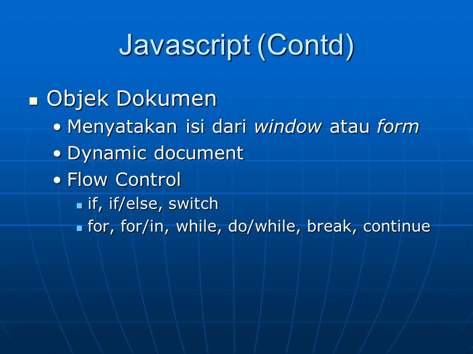 Javascript (Contd) Objek Dokumen Objek Dokumen Menyatakan isi dari window atau formMenyatakan isi dari window atau form Dynamic documentDynamic document Flow ControlFlow Control if, if/else, switch if, if/else, switch for, for/in, while, do/while, break, continue for, for/in, while, do/while, break, continue