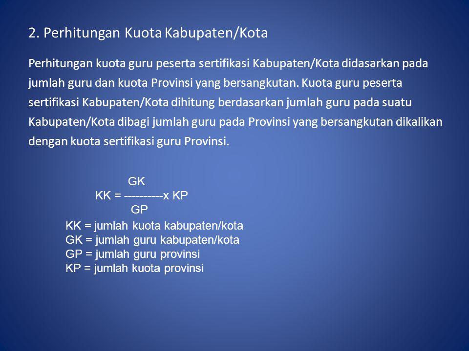 2. Perhitungan Kuota Kabupaten/Kota Perhitungan kuota guru peserta sertifikasi Kabupaten/Kota didasarkan pada jumlah guru dan kuota Provinsi yang bers