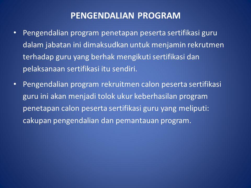PENGENDALIAN PROGRAM Pengendalian program penetapan peserta sertifikasi guru dalam jabatan ini dimaksudkan untuk menjamin rekrutmen terhadap guru yang