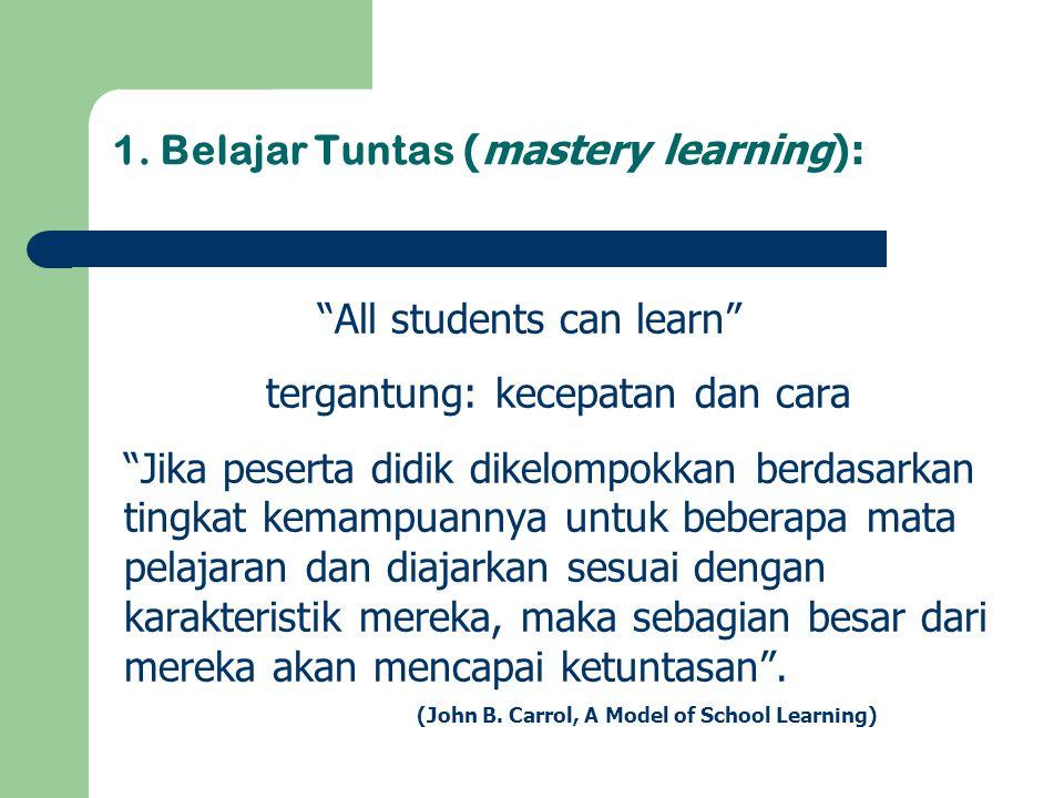 """1. Belajar Tuntas (mastery learning): """"All students can learn"""" tergantung: kecepatan dan cara """"Jika peserta didik dikelompokkan berdasarkan tingkat ke"""