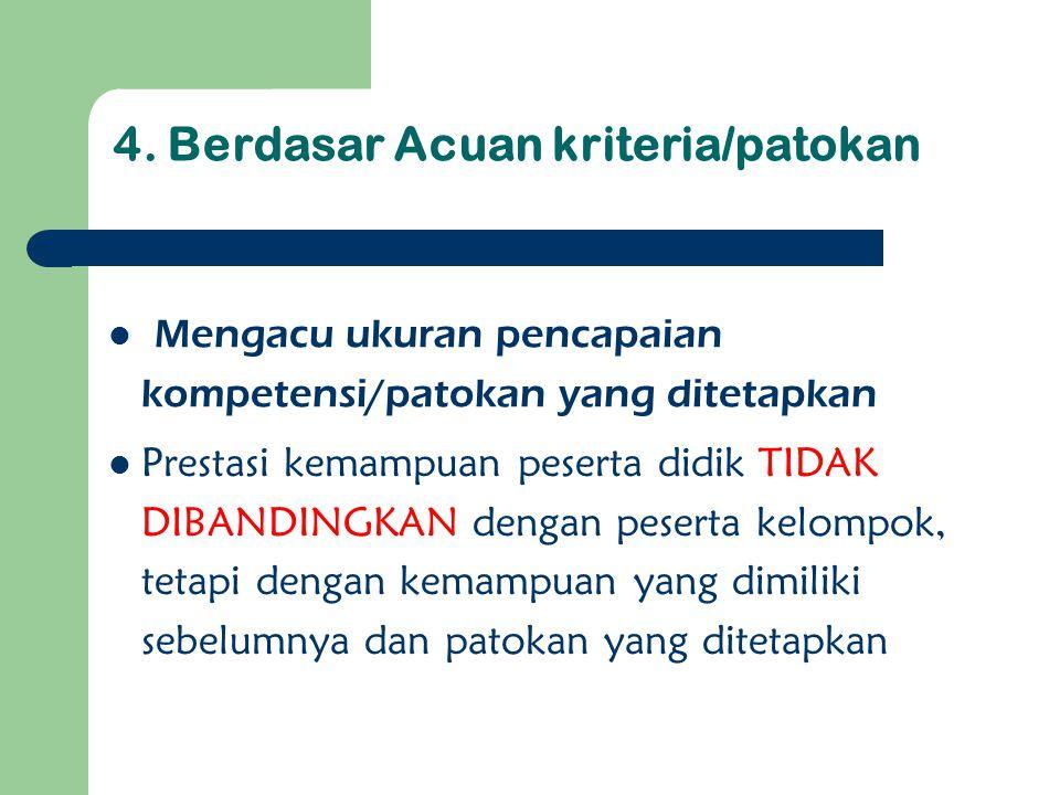 4. Berdasar Acuan kriteria/patokan Mengacu ukuran pencapaian kompetensi/patokan yang ditetapkan Prestasi kemampuan peserta didik TIDAK DIBANDINGKAN de
